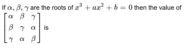 If `alpha, beta, gamma` are the roots of `x^3+a x^2+b=0` then the value of  `[[alpha , beta , gamma],[beta , gamma , alpha],[gamma , alpha , beta]]`  is