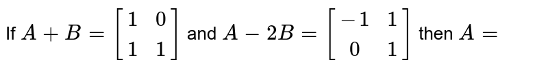 If `A+B=[[1,0],[1,1]]` and `A-2 B=[[-1,1],[0,1],]` then `A=`