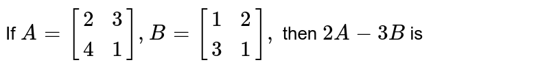 If `A=[[2,3 ],[4,1]], B=[[1,2],[3,1]],` then `2 A-3 B` is