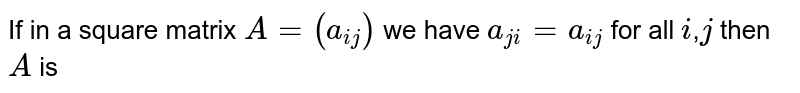 If in a square matrix `A=(a_(i j)` we have `a_(j)=a_(i j)` for all `i`,` j` then `A` is
