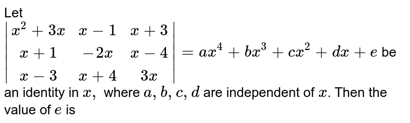 Let <br>` [x^2+3x,x-1,x+3],[x+1,-2 x,x-4],[x-3,x+4,3x] =a x^4+b x^3+c x^2+d x+e` be an identity in `x,` where `a, b, c, d` are independent of `x`. Then the value of `e` is