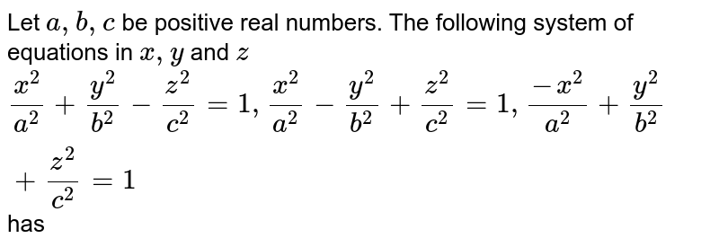 Let `a, b, c` be positive real numbers. The following system of equations in `x, y` and `z` `(x^2)/(a^2)+(y^2)/(b^2)-/(z^2)/(c^2)=1, (x^2)/(a^2)-(y^2)/(b^2)+(z^2)/(c^2)=1,(-x^2)/(a^2)+(y^2)/(b^2)+(z^2)/(c^2)=1` has