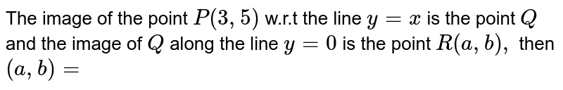 The image of the point `P(3,5)` w.r.t the line `y=x` is the point `Q` and the image of `Q` along the line `y=0` is the point `R(a, b),` then `(a, b)=`