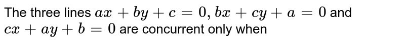 The three lines `a x+b y+c-0, b x+c y+a-0` and `c x+a y+b=0` are concurrent only when