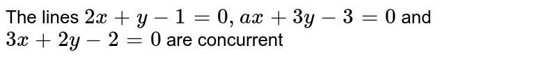 The lines `2 x+y-1=0, a x+3 y-3=0` and `3 x+2 y-2=0` are concurrent