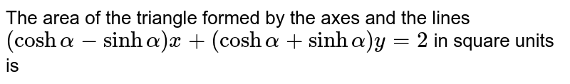 The area of the triangle formed by the axes and the lines `(cosh alpha-sinh alpha) x+(cosh alpha+sinh alpha) y=2` in square units is