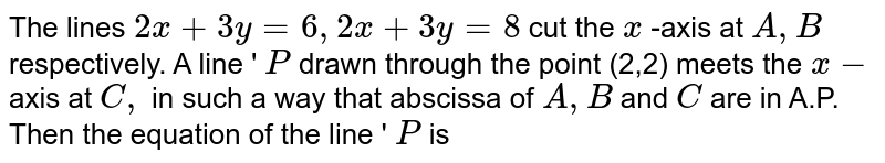 The lines `2 x+3 y=6,2 x+3 y=8` cut the `x` -axis at `A, B` respectively. A line ' `P` drawn through the point (2,2) meots the `x-` axis at `C,` in such 2 way that abscissae of `A, B` and `C` are in A.P. Then the equation of the line ' `P` is