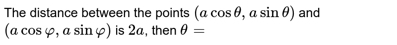 The distance between the points `(a cos theta, a sin theta)` and `(a cos varphi, a sin varphi)` is `2 a`, then `theta=`