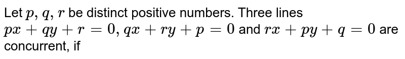 Let `p, q, r` be distinct positive numbers. Three lines `p x+q y+r=0, q x+r y+p=0` and `r x+p y+q=0` are concurrent, if
