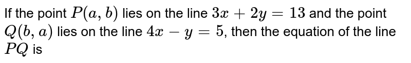 In the point `P(a, b)` lies on the line `3 x+2 y=13` and the point `Q(b, a)` lies on the line `4 x-y=5`, then the equation of the line `P Q` is