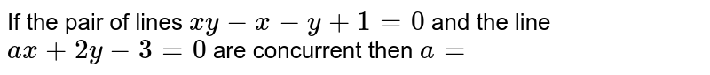 If the pair of lines `x y-x-y+1=0` and the line `a x+2 y-3=0`  are concurrent then `a=`