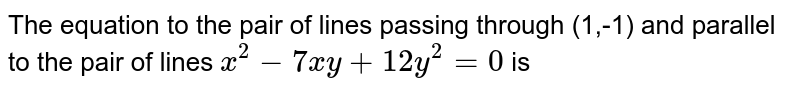 The equation to the pair of lines passing through (1,-1) and parallel  to the pair of lines `x^(2)-7 x y+12 y^(2)=0` is