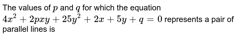 The values of `p` and `q` for which the equation `4 x^(2)+2 p x y+25 y^(2)+2 x+5 y+q=0` represents a pair of parallel lines is