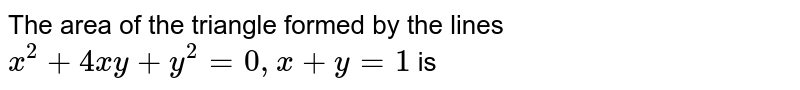 The area of the triangle formed by the lines `x^(2 n)+4 x y+y^(2)=0, x+y=1` is