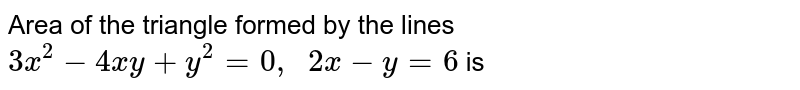 Area of the triangle formed by the lines `3 x^(2)-4 x y+y^(2)=0, quad 2 x-y=6` is