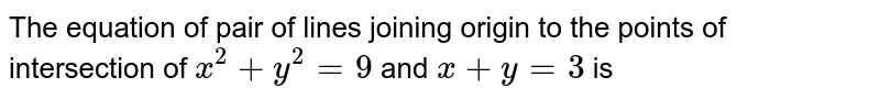 The equation of pair of lines joining origin to the points of intersection of `x^(2)+y^(2)=9` and `x+y=3` is