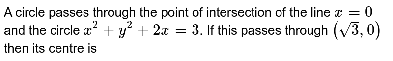 A  circle passes through the point of intersection of the line `x=0` and the  circle `x^(2)+y^(2)+2 x=3`. If this passes through `(sqrt(3), 0)` then its centre is