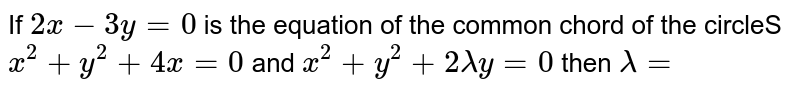 If `2 x-3 y=0` is the equation of the common chord of the  circleS `x^(2)+y^(2)+4 x=0` and `x^(2)+y^(2)+2 lambda y=0` then `lambda=`