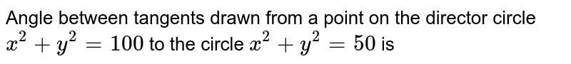 Anglt between tangtnts drawn from a point on the  circle `x^(2)+y^(2)=100` to the  circle `x^(2)+y^(2)=50` is