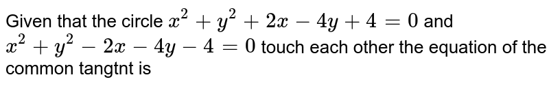 Given that the  circle `x^(2)+y^(2)+2 x-4 y+4=0` and `x^(2)+y^(2)-2 x-4 y-4=0` touch each other the equation of the common tangtnt is