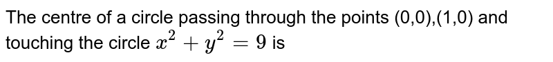 The centre of a  circle passing through the points (0,0),(1,0) and touching the  circle `x^(2)+y^(2)=9` is