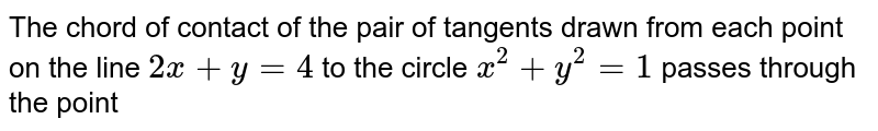 The chord of contact of the pair of tangtnts drawn from each point on the line `2 x+y=4` to the  circle `x^(2)+y^(2)=1` passes through the point