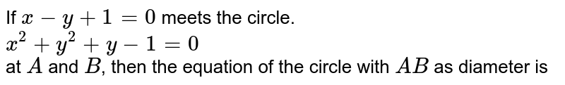 If `x-y+1=0` meets the  circle. <br> `x^(2)+y^(2)+y-1=0` <br> at `A` and `B`, then the equation of the  circle with `A B` as diameter is