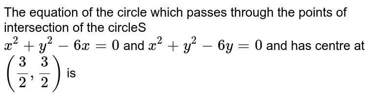 The equation of the  circle which passes through the points of intersection of the  circleS <br> `x^(2)+y^(2)-6 x=0`  and `x^(2)+y^(2)-6 y=0` and has centre at `((3)/(2), \(3)/(2))` is