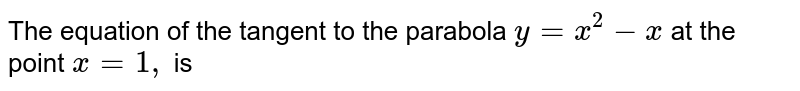 The equation of the tangent to the parabola `y=x^(2)-x` at the point `x=1,` is