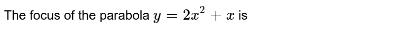 The focus of the parabola `y=2 x^(2)+x` is