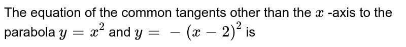 The equation of the common tangents other than the `x` -axis to the parabola `y=x^(2)` and `y=-(x-2)^(2)` is