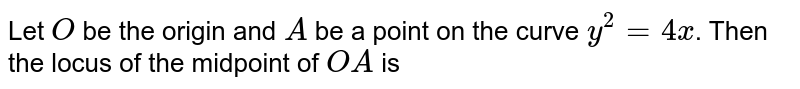 Let `O` be the origin and `A` be a point on the curve `y^(2)=4 x`. Then the locus of the midpoint of `O A` is