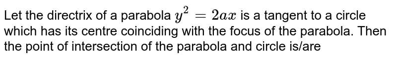 Let the directrix of a parabola `y^(2)=2 a x` is a tangent to a circle which has its centre coinciding with the focus of the parahola. Then the point of intersection of the parabola and circle is/are