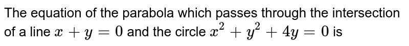 The equation of the parabola which passes through the intersection of a line `x+y=0` and the circle `x^(2)+y^(2)+4 y=0` is