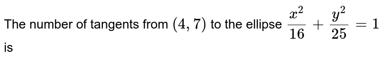 The number of tangents from `(4,7)` to the ellipse `(x^(2))/(16)+(y^(2))/(25)=1` is