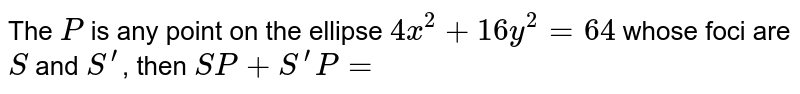 The `P` is any point on the ellipse `4 x^(2)+16 y^(2)=64` whose foci are `S` and `S^(prime)`, then `S P+S^(prime) P=`