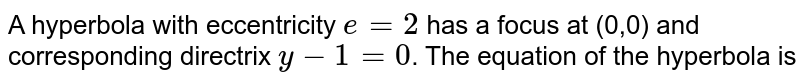 A hyperbola with eccentricity `e=2` has a focus at (0,0) and corresponding directrix `y-1=0`. The equation of the hyperbola is