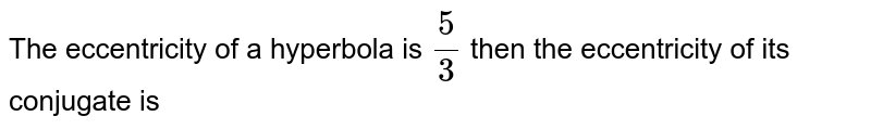 The eccentricity of a hyperbola is `(5)/(3)` then the eccentricity of its conjugate is