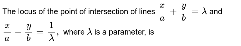 The locus of the point of intersection of lines `(x)/(a)+(y)/(b)=lambda` and `(x)/(a)-(y)/(b)=(1)/(lambda),` where `lambda` is a parameter, is