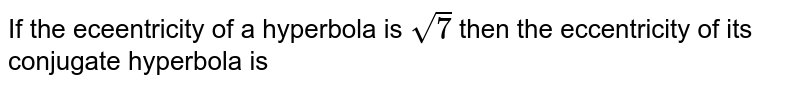 If the eceentricity of a hyperbola is `sqrt(7)` then the eccentricity of its conjugate hyperbola is