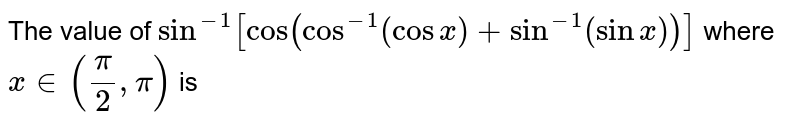 The value of `sin ^(-1)[cos left(cos ^(-1)(cos x)+sin ^(-1)(sin x)right)]` where `x in((pi)/(2), pi)` is