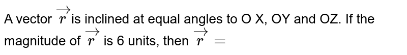 A vector `vec r`is inclined at equal angles to O X, OY and OZ. If the magnitude of `vec r` is 6 units, then `vec r =`