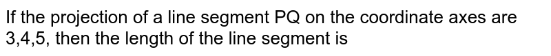 If the projection of a line segment PQ on the coordinate axes are 3,4,5, then the length of the line segment is