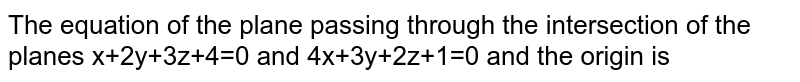 The equation of the plane passing through the intersection of the planes x+2y+3z+4=0 and 4x+3y+2z+1=0 and the origin is