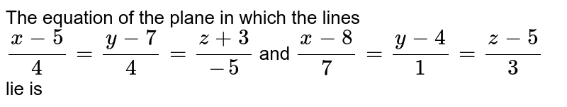 The equation of the plane in which the lines (x-5)/4 = (y-7)/4 = (z+3)/-5 and (x-8)/7 = (y-4)/1 = (z-5)/3 lie is