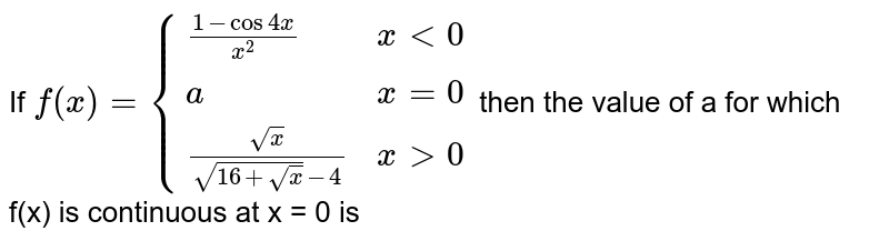 If `f(x) = {((1-cos 4x)/x^(2), x lt 0),(a, x =0),((sqrtx)/(sqrt(16+sqrt(x))-4), xgt 0):}` then the value of a for which f(x) is continuous at x = 0 is