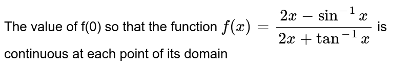 The value of f(0) so that the function `f(x) = (2x-sin^(-1)x)/(2x+tan^(-1)x)` is continuous at each point of its domain