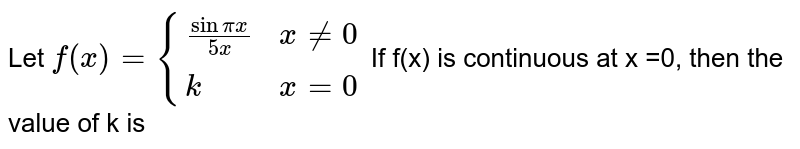 Let `f(x) = {((sin pix)/(5x), x ne 0),(k, x =0):}` If f(x) is continuous at x =0, then the value of k is