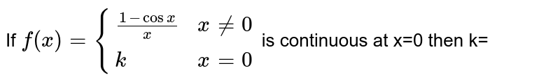 If `f(x) {((1-cosx)/x, x ne 0),(k, x =0):}` is continuous at x = 0, then the value of k is