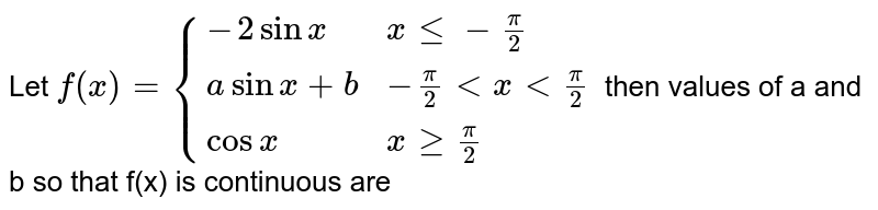 Let `f(x) = {(-2sinx, x le -pi/2),(asinx +b, -pi/2 lt x lt pi/2),(cosx, x ge pi/2):}` then values of a and b so that f(x) is continuous are